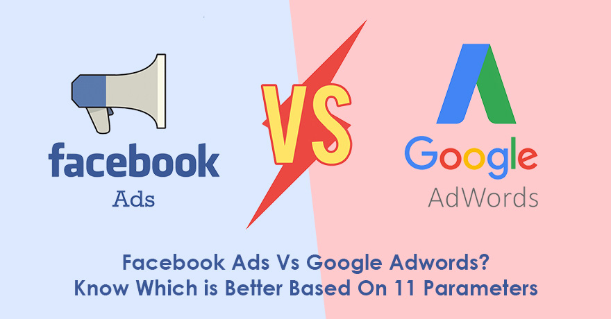 Facebook Ads vs. Google Adwords: Know 11 Parameters to Choose Better