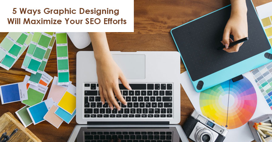 5 Ways Graphic Designing Will Maximize Your SEO Efforts