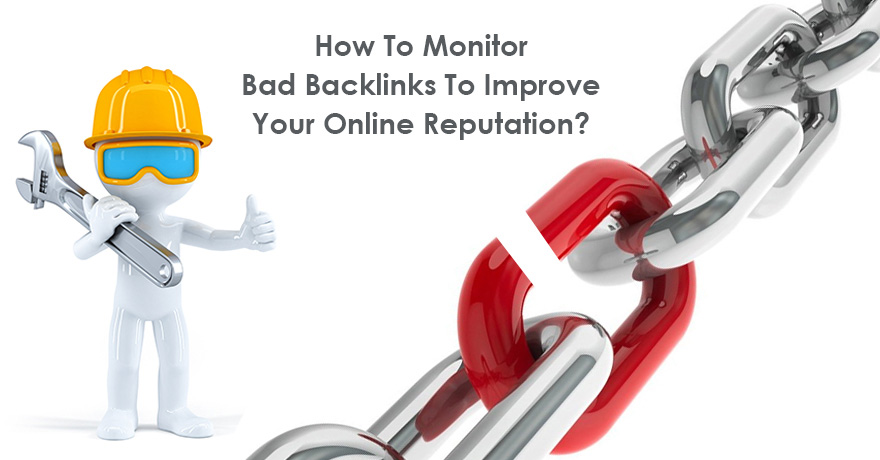 How to Monitor Bad Backlinks to Improve Your Online Reputation?