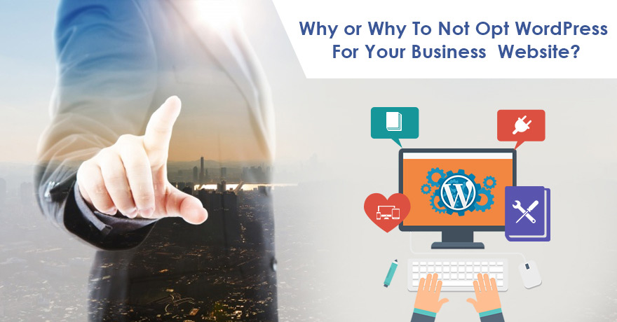 Why or Why to Not Opt WordPress for Your Business Website?