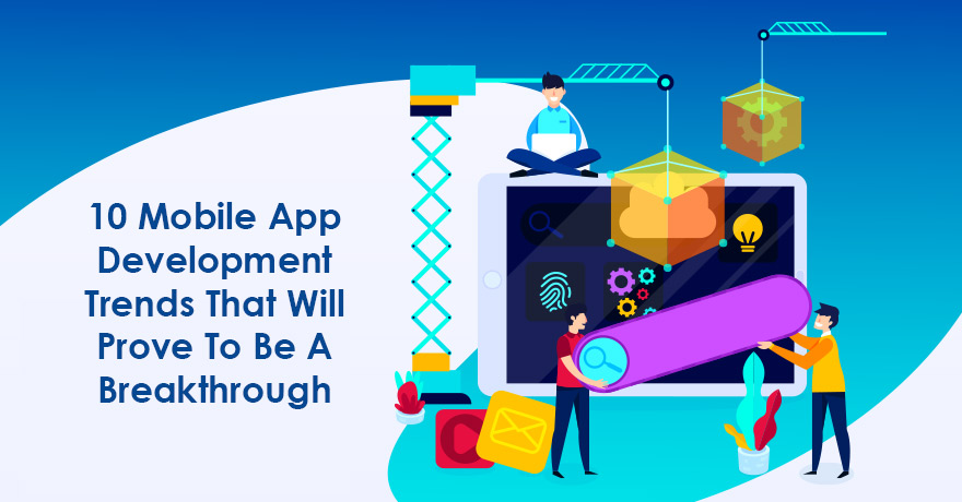 10 Mobile App Development Trends That Will Prove to be a Breakthrough