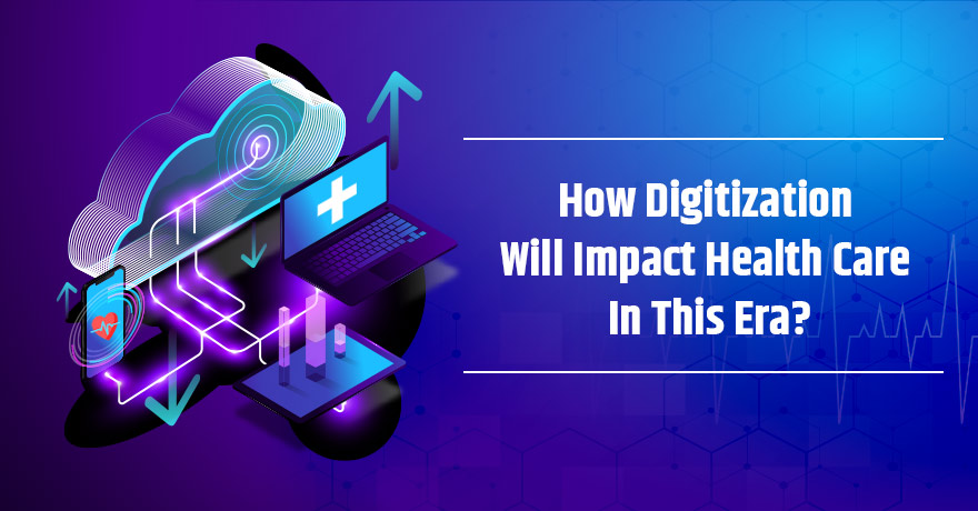 5 Ways Digitization is Shaping the Future of Healthcare Industry