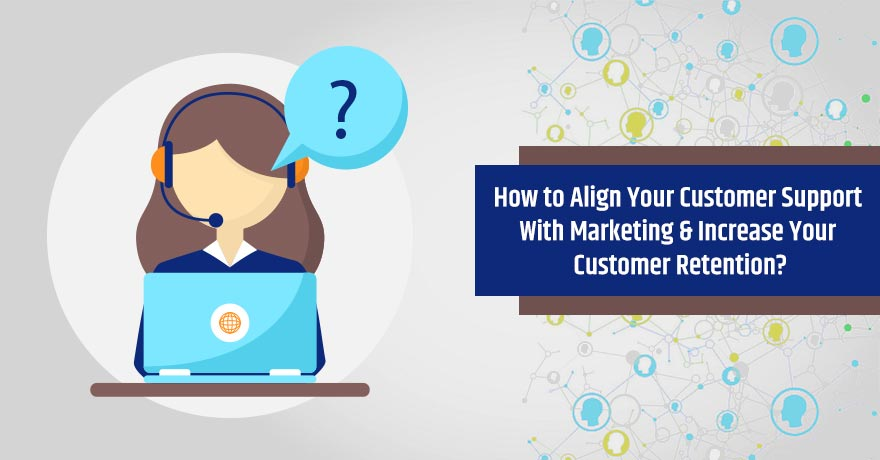 5 Tips to Align Customer Support with Marketing for Greater Customer Retention