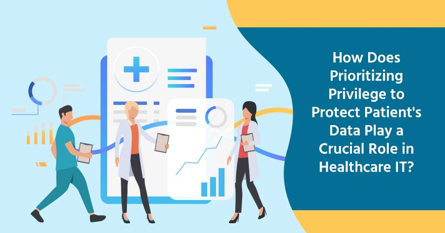 Why do Healthcare Organizations Need to Prioritize Privilege to Protect Patient Data?