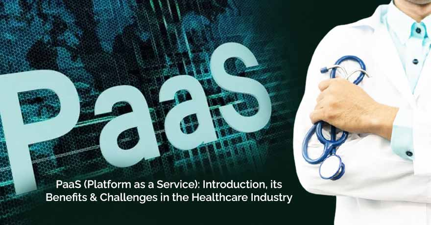 PaaS: Introduction, its Benefits & Challenges in the Healthcare Industry