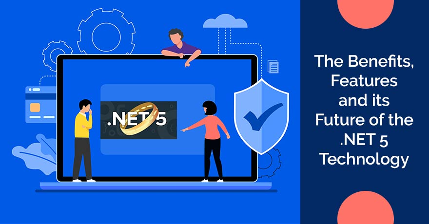 The Benefits, Features and its Future of the .NET 5 Technology